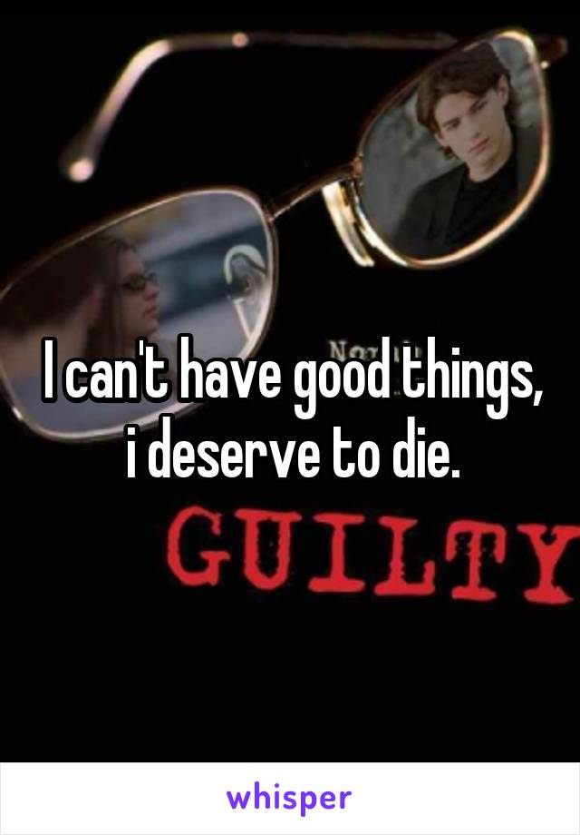 I can't have good things, i deserve to die.