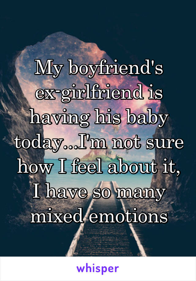 My boyfriend's ex-girlfriend is having his baby today...I'm not sure how I feel about it, I have so many mixed emotions