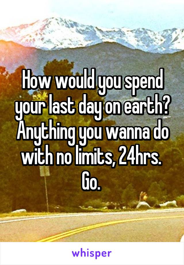 How would you spend your last day on earth? Anything you wanna do with no limits, 24hrs.  Go.