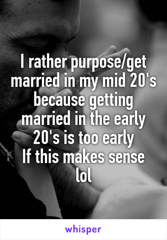 I rather purpose/get married in my mid 20's because getting married in the early 20's is too early If this makes sense lol