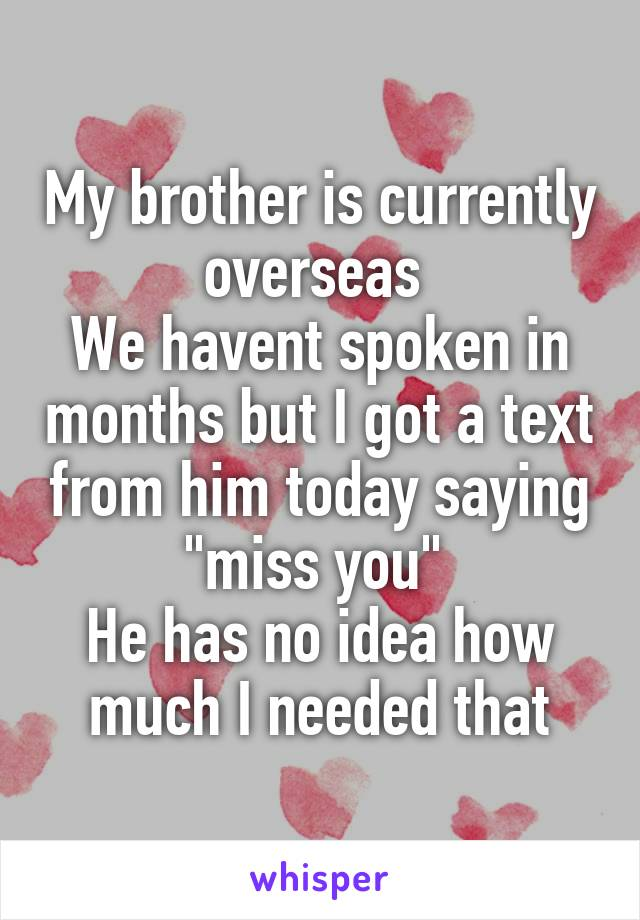 """My brother is currently overseas  We havent spoken in months but I got a text from him today saying """"miss you""""  He has no idea how much I needed that"""