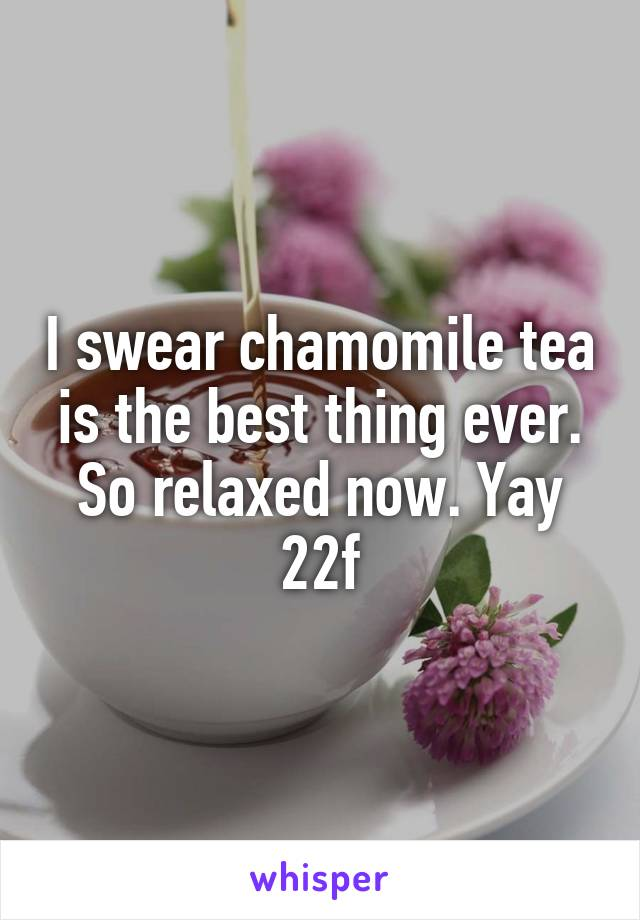 I swear chamomile tea is the best thing ever. So relaxed now. Yay 22f