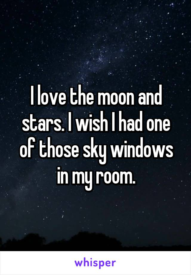 I love the moon and stars. I wish I had one of those sky windows in my room.