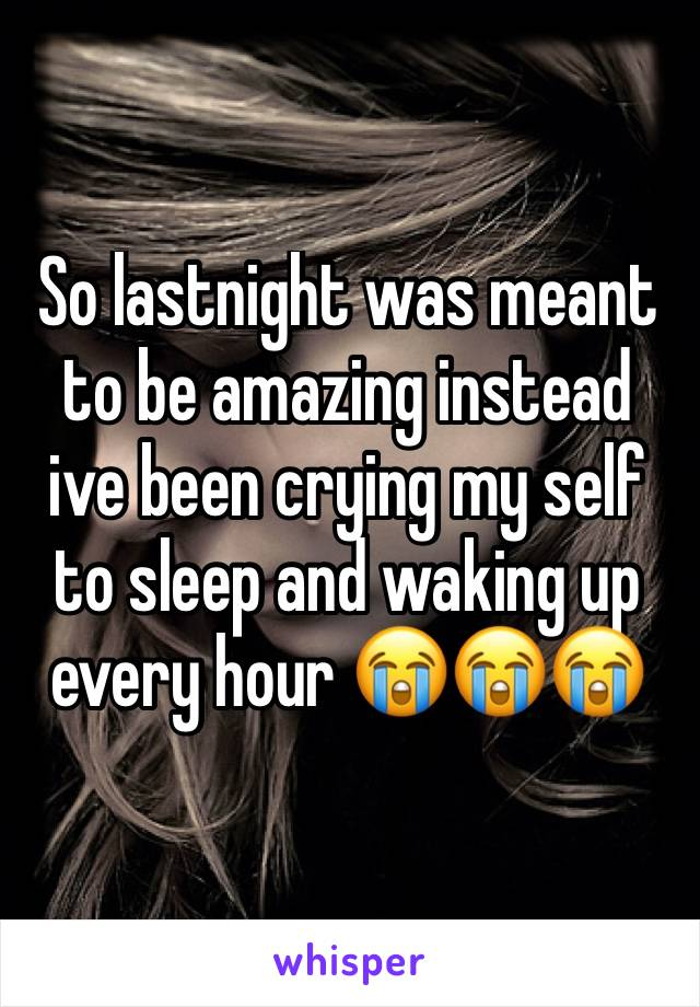 So lastnight was meant to be amazing instead ive been crying my self to sleep and waking up every hour 😭😭😭
