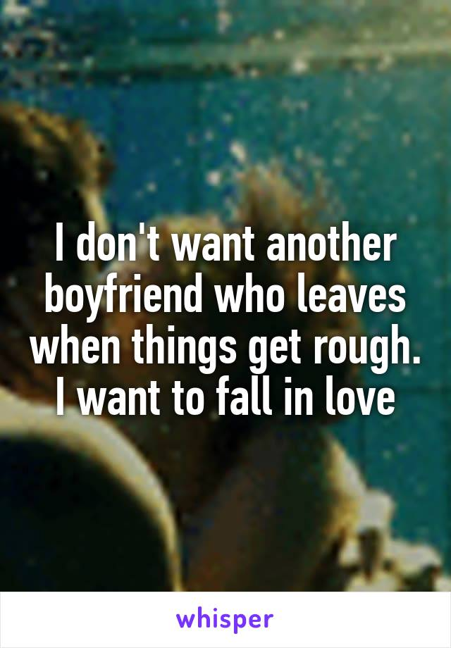 I don't want another boyfriend who leaves when things get rough. I want to fall in love