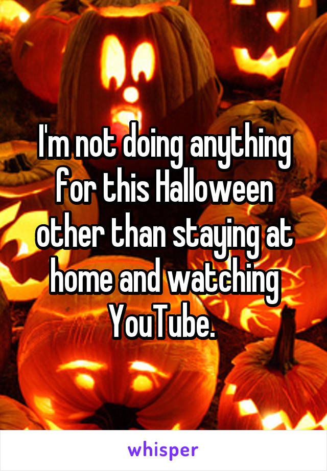 I'm not doing anything for this Halloween other than staying at home and watching YouTube.