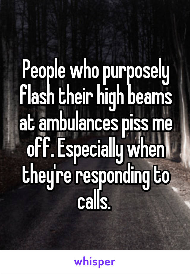 People who purposely flash their high beams at ambulances piss me off. Especially when they're responding to calls.