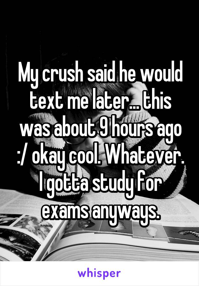 My crush said he would text me later... this was about 9 hours ago :/ okay cool. Whatever. I gotta study for exams anyways.