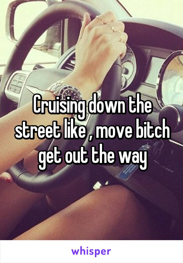 Cruising down the street like , move bitch get out the way