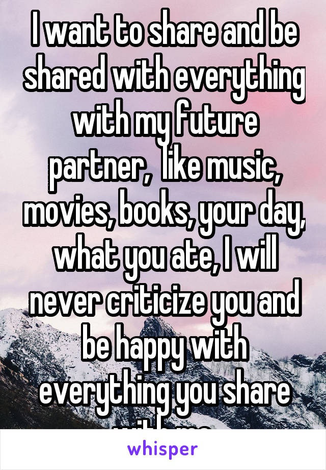 I want to share and be shared with everything with my future partner,  like music, movies, books, your day, what you ate, I will never criticize you and be happy with everything you share with me.
