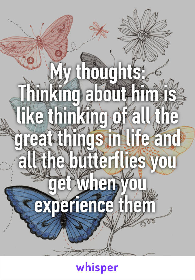 My thoughts: Thinking about him is like thinking of all the great things in life and all the butterflies you get when you experience them