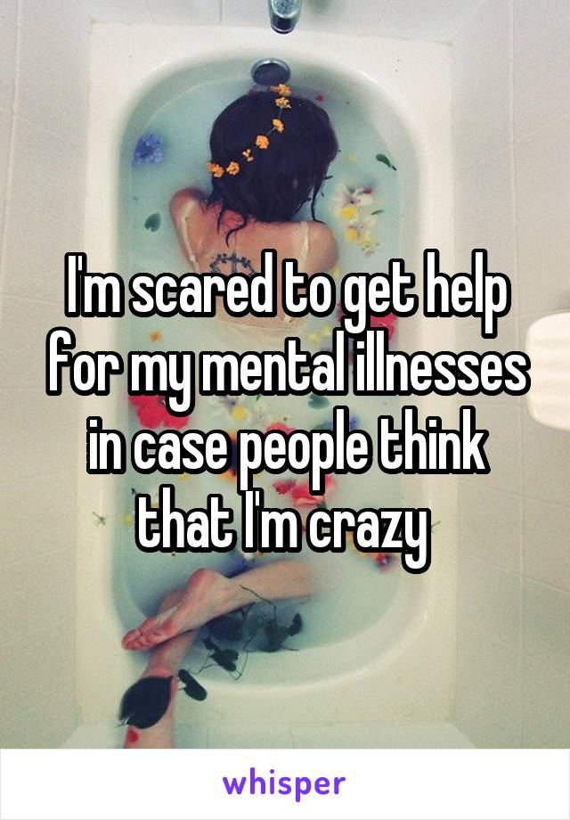 I'm scared to get help for my mental illnesses in case people think that I'm crazy