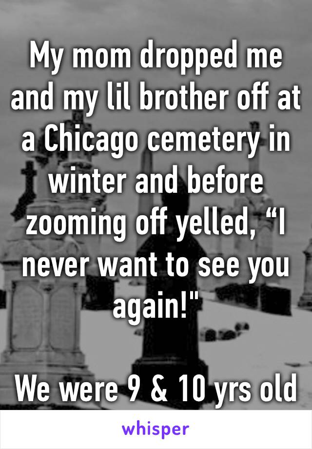 "My mom dropped me and my lil brother off at a Chicago cemetery in winter and before zooming off yelled, ""I never want to see you again!""  We were 9 & 10 yrs old"