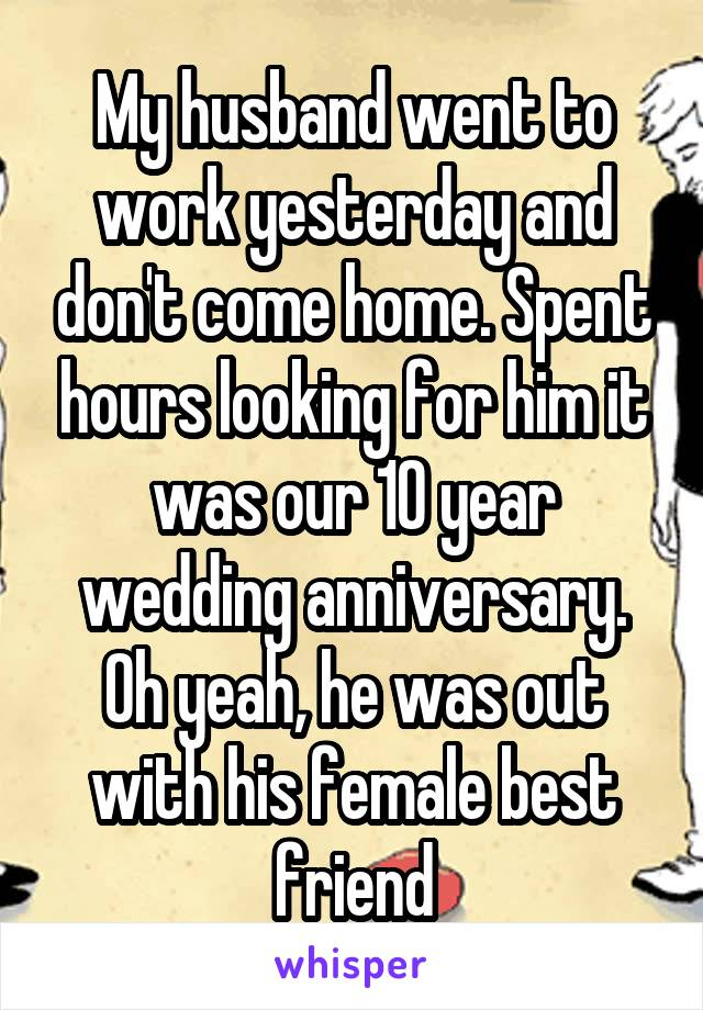 My husband went to work yesterday and don't come home. Spent hours looking for him it was our 10 year wedding anniversary. Oh yeah, he was out with his female best friend