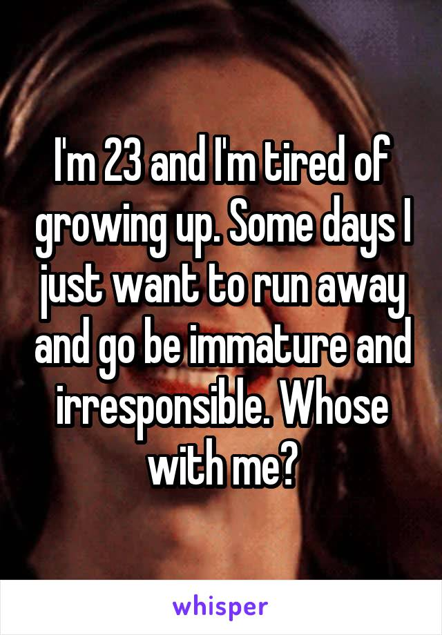 I'm 23 and I'm tired of growing up. Some days I just want to run away and go be immature and irresponsible. Whose with me?