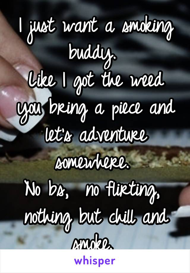 I just want a smoking buddy.  Like I got the weed you bring a piece and let's adventure somewhere.  No bs,  no flirting,  nothing but chill and smoke.