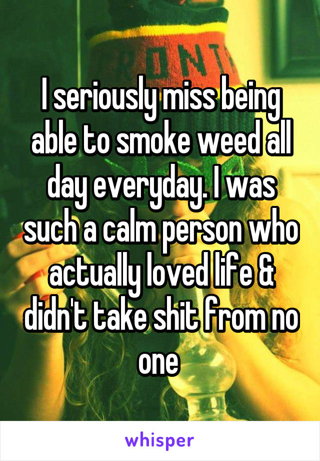 I seriously miss being able to smoke weed all day everyday. I was such a calm person who actually loved life & didn't take shit from no one