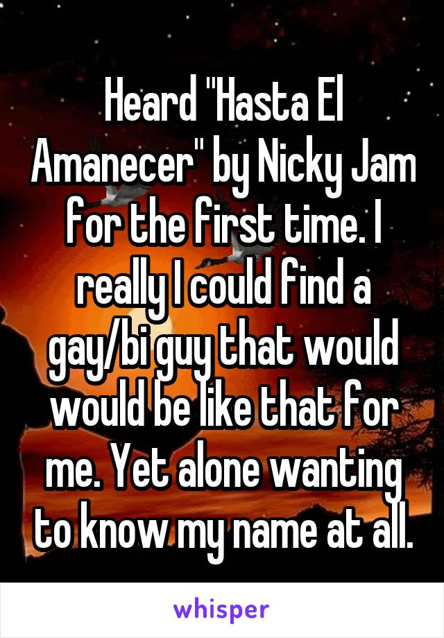 """Heard """"Hasta El Amanecer"""" by Nicky Jam for the first time. I really I could find a gay/bi guy that would would be like that for me. Yet alone wanting to know my name at all."""