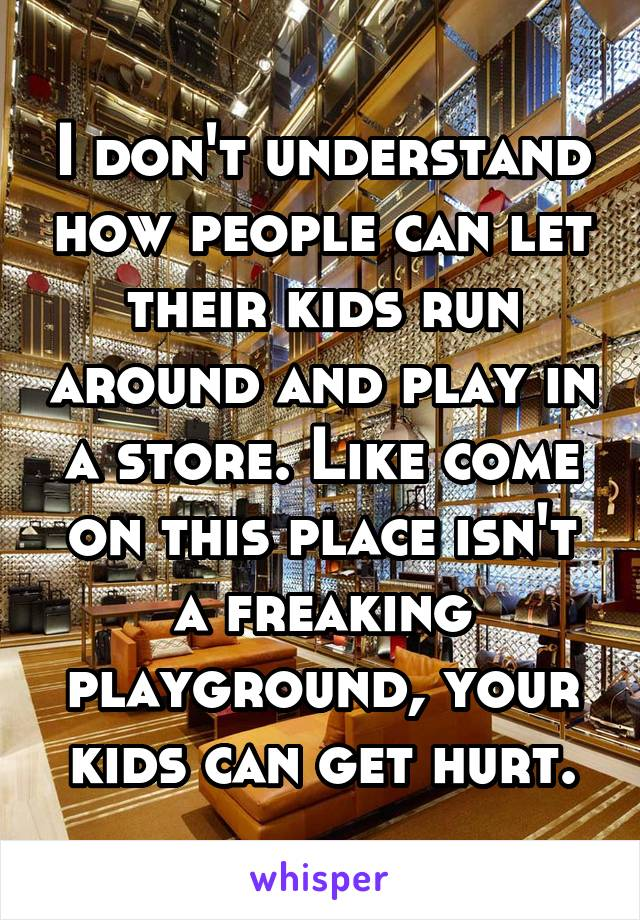 I don't understand how people can let their kids run around and play in a store. Like come on this place isn't a freaking playground, your kids can get hurt.
