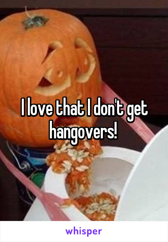 I love that I don't get hangovers!