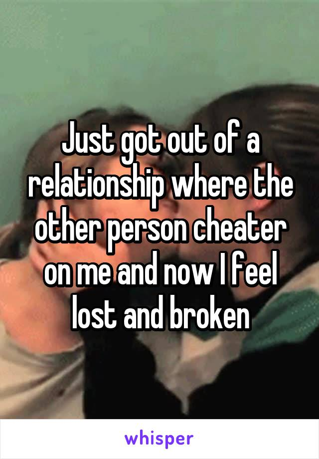 Just got out of a relationship where the other person cheater on me and now I feel lost and broken