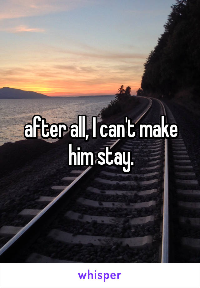 after all, I can't make him stay.