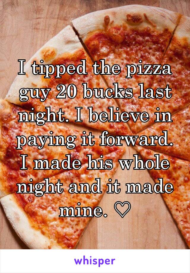 I tipped the pizza guy 20 bucks last night. I believe in paying it forward. I made his whole night and it made mine. ♡