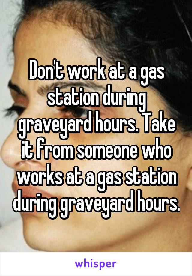 Don't work at a gas station during graveyard hours. Take it from someone who works at a gas station during graveyard hours.