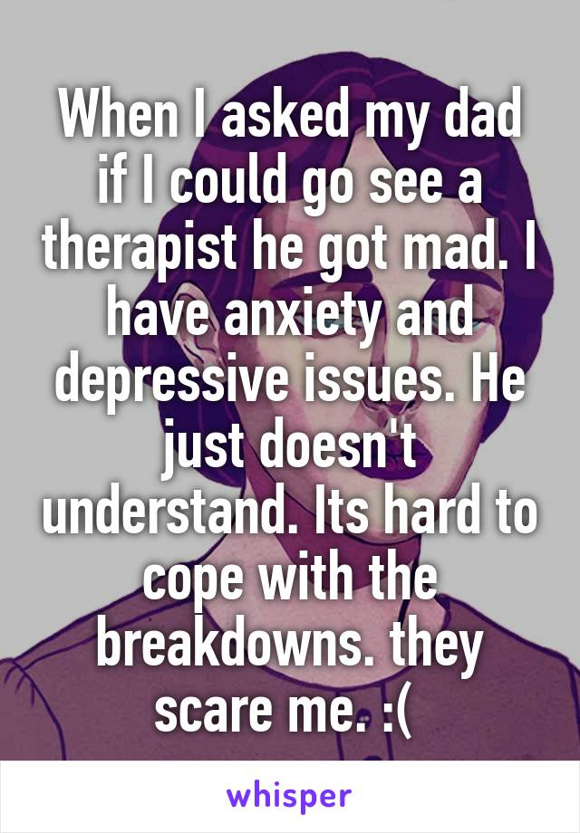 When I asked my dad if I could go see a therapist he got mad. I have anxiety and depressive issues. He just doesn't understand. Its hard to cope with the breakdowns. they scare me. :(