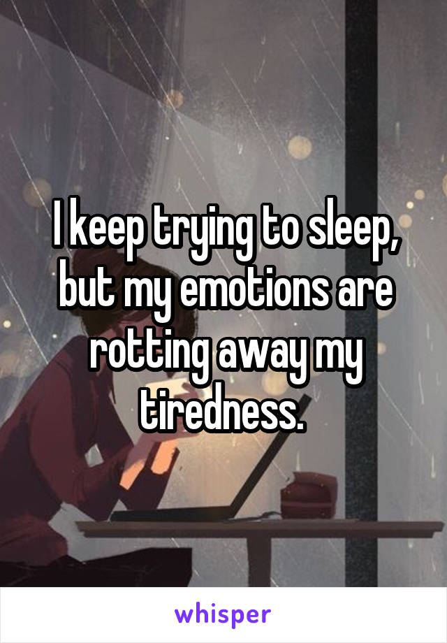 I keep trying to sleep, but my emotions are rotting away my tiredness.