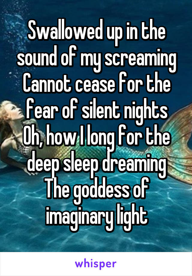 Swallowed up in the sound of my screaming Cannot cease for the fear of silent nights Oh, how I long for the deep sleep dreaming The goddess of imaginary light