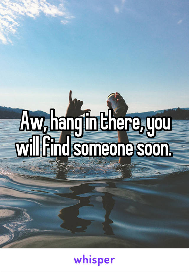 Aw, hang in there, you will find someone soon.