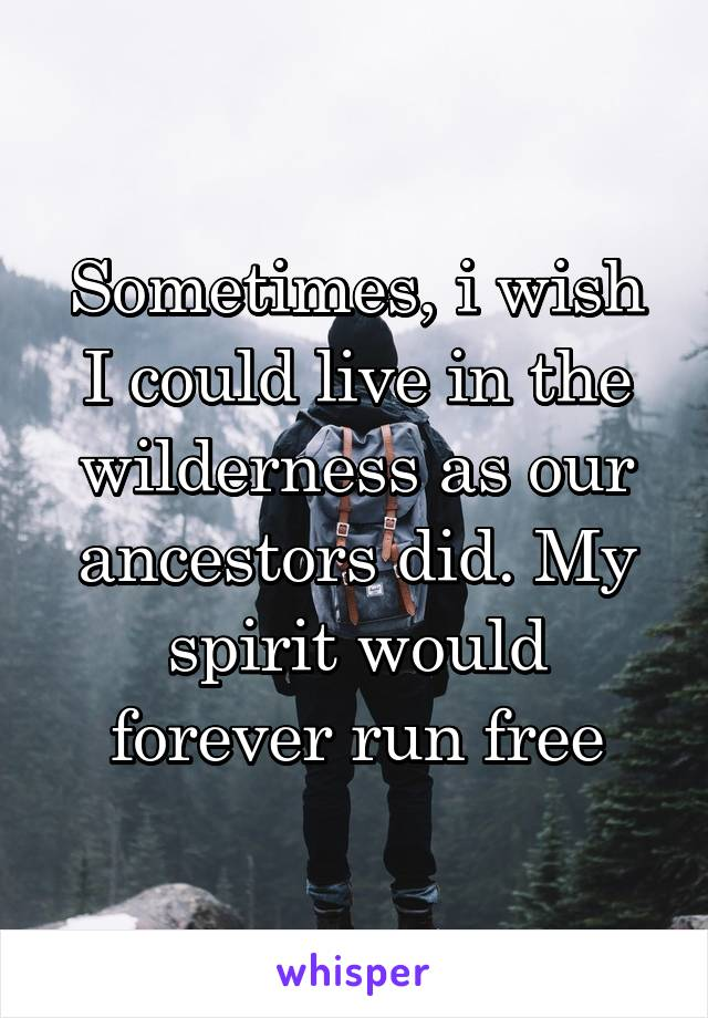 Sometimes, i wish I could live in the wilderness as our ancestors did. My spirit would forever run free
