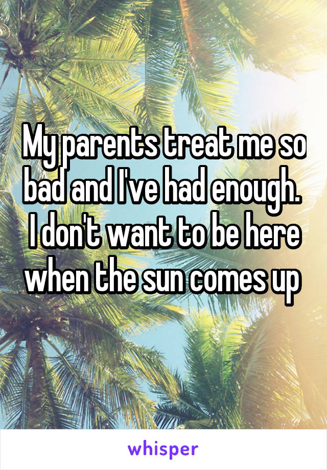 My parents treat me so bad and I've had enough.  I don't want to be here when the sun comes up