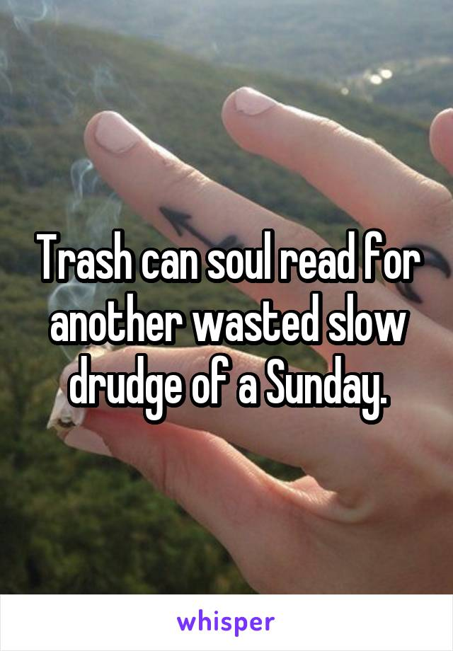 Trash can soul read for another wasted slow drudge of a Sunday.