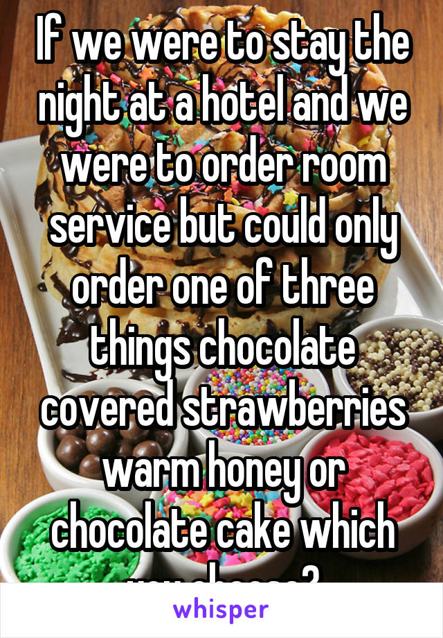 If we were to stay the night at a hotel and we were to order room service but could only order one of three things chocolate covered strawberries warm honey or chocolate cake which you choose?