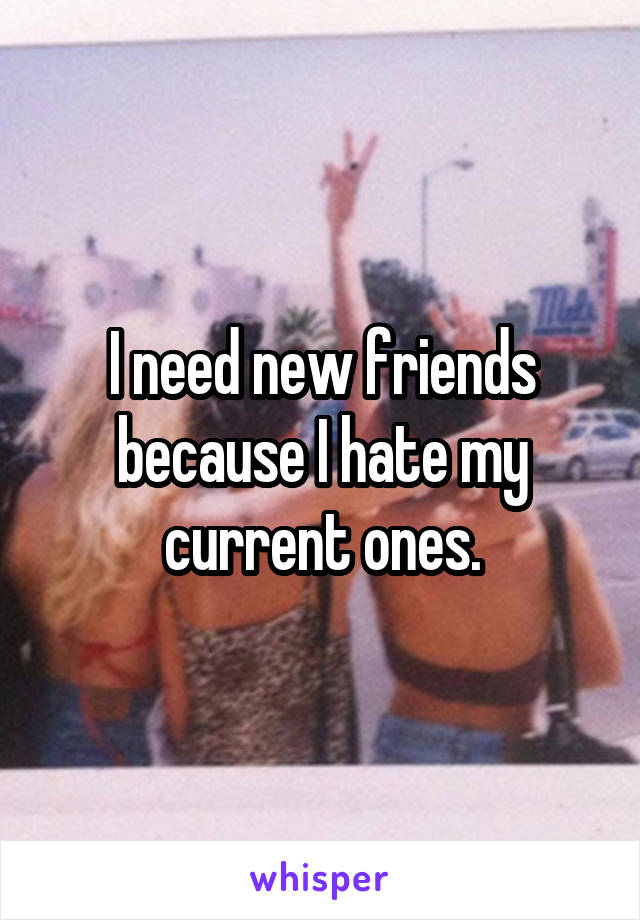 I need new friends because I hate my current ones.