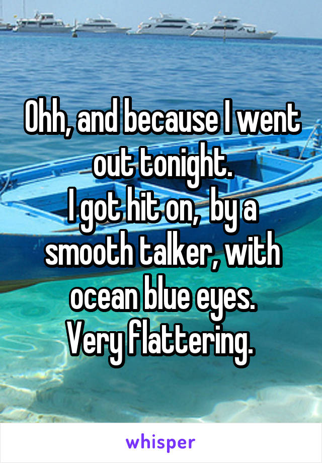 Ohh, and because I went out tonight. I got hit on,  by a smooth talker, with ocean blue eyes. Very flattering.