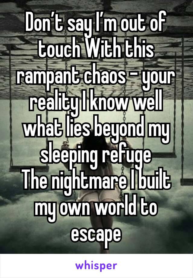 Don't say I'm out of touch With this rampant chaos - your reality I know well what lies beyond my sleeping refuge The nightmare I built my own world to escape
