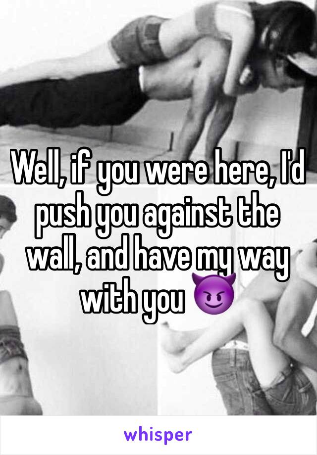 Well, if you were here, I'd push you against the wall, and have my way with you 😈