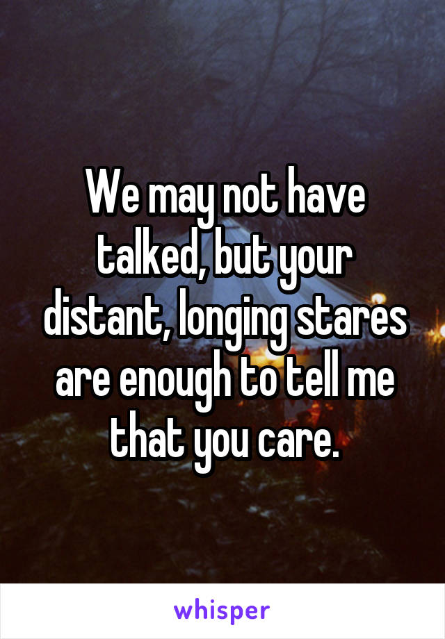 We may not have talked, but your distant, longing stares are enough to tell me that you care.