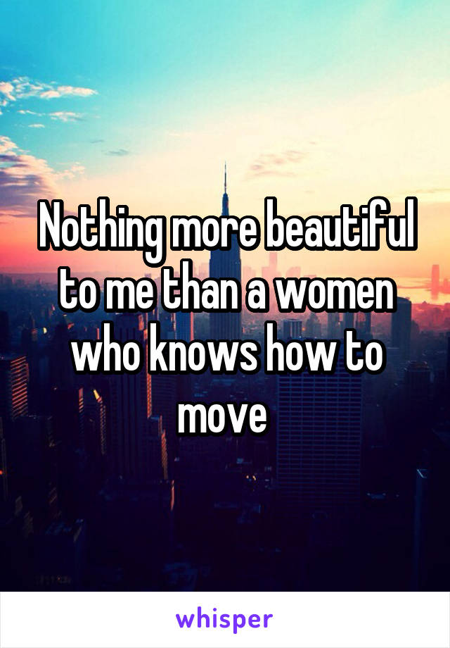 Nothing more beautiful to me than a women who knows how to move