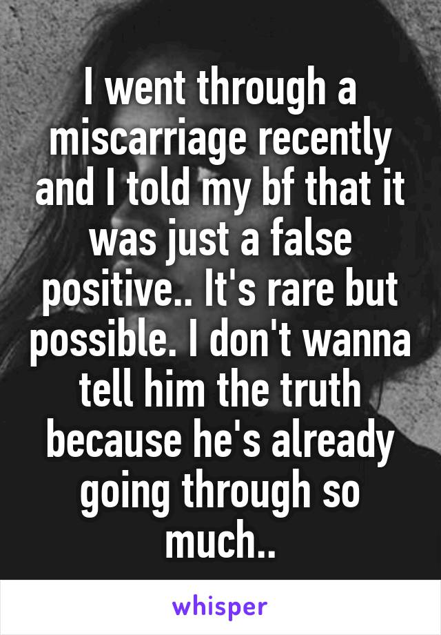 I went through a miscarriage recently and I told my bf that it was just a false positive.. It's rare but possible. I don't wanna tell him the truth because he's already going through so much..