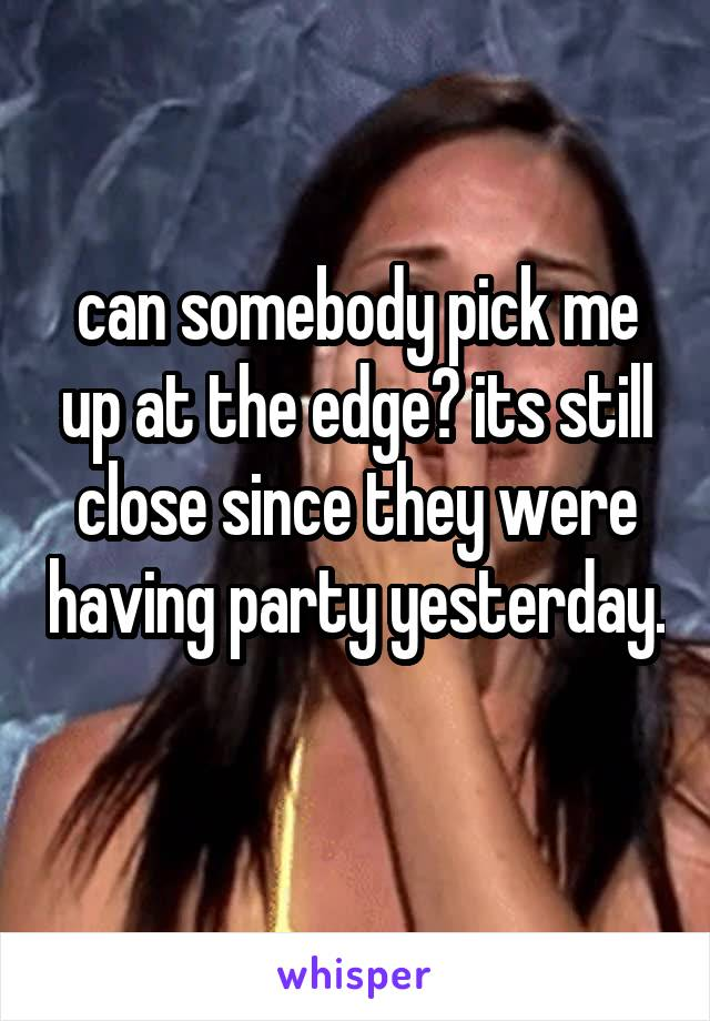 can somebody pick me up at the edge? its still close since they were having party yesterday.