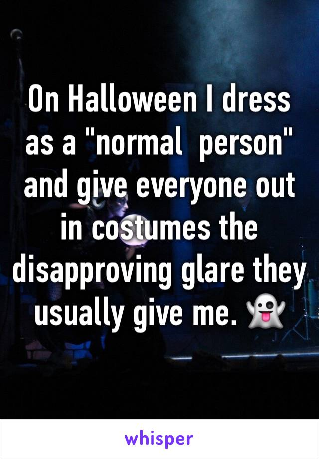 """On Halloween I dress as a """"normal  person"""" and give everyone out in costumes the disapproving glare they usually give me. 👻"""