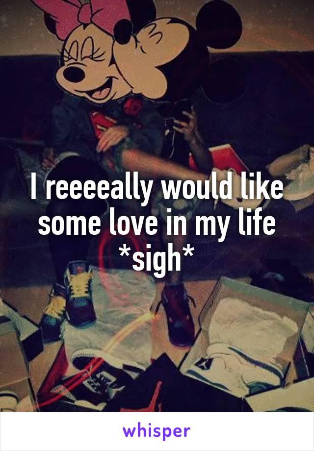 I reeeeally would like some love in my life *sigh*