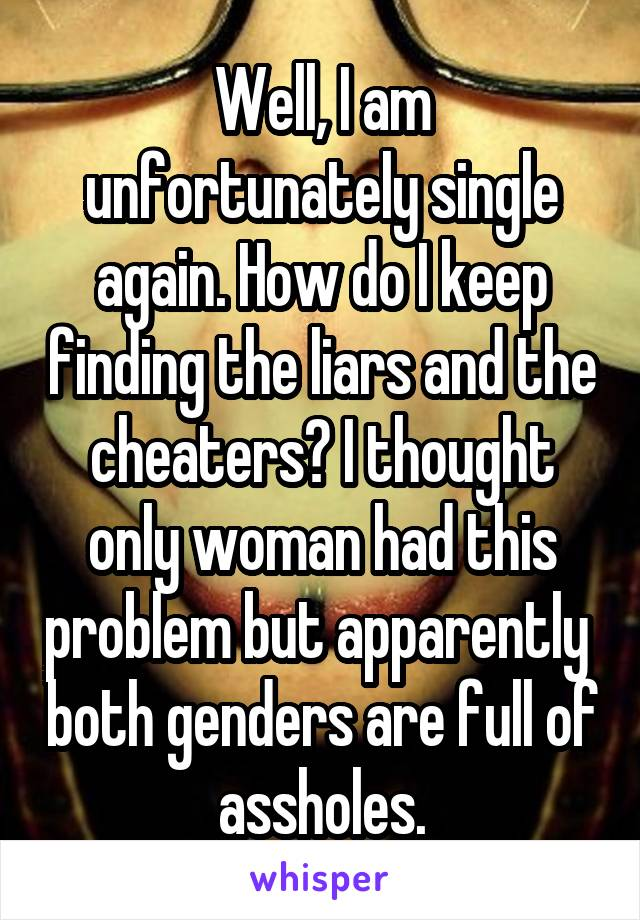 Well, I am unfortunately single again. How do I keep finding the liars and the cheaters? I thought only woman had this problem but apparently  both genders are full of assholes.