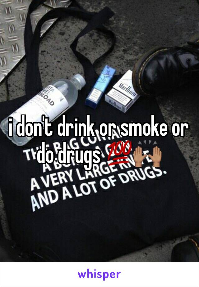 i don't drink or smoke or do drugs 💯🙌🏽