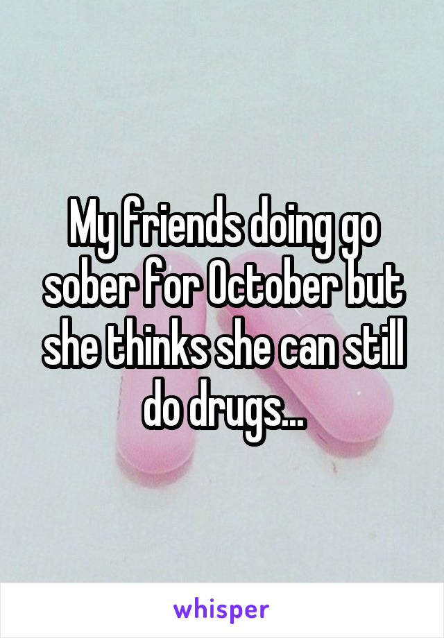 My friends doing go sober for October but she thinks she can still do drugs...