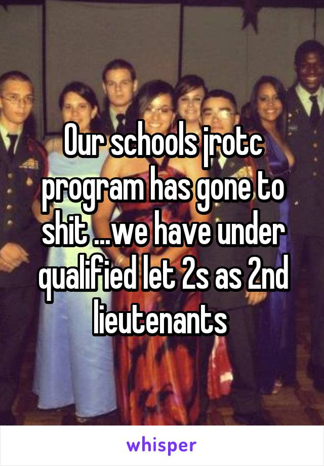 Our schools jrotc program has gone to shit ...we have under qualified let 2s as 2nd lieutenants